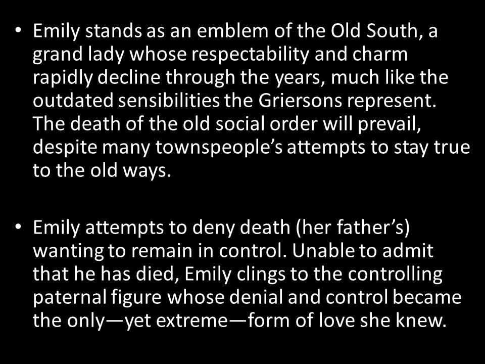 Emily stands as an emblem of the Old South, a grand lady whose respectability and charm rapidly decline through the years, much like the outdated sensibilities the Griersons represent. The death of the old social order will prevail, despite many townspeople's attempts to stay true to the old ways.