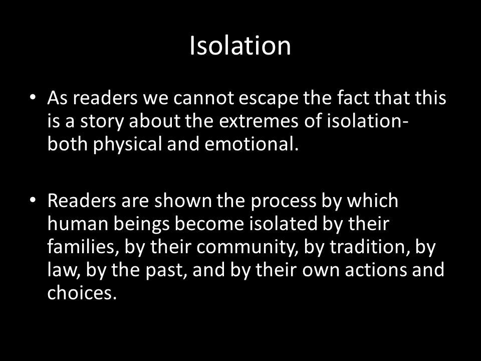 Isolation As readers we cannot escape the fact that this is a story about the extremes of isolation- both physical and emotional.