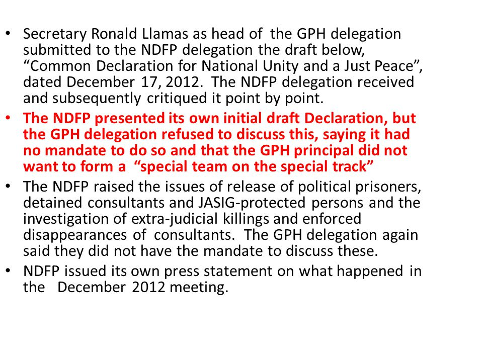 Secretary Ronald Llamas as head of the GPH delegation submitted to the NDFP delegation the draft below, Common Declaration for National Unity and a Just Peace , dated December 17, 2012. The NDFP delegation received and subsequently critiqued it point by point.