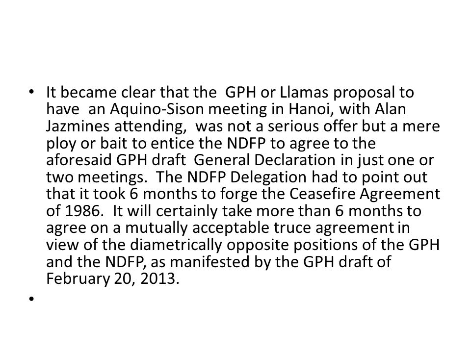 It became clear that the GPH or Llamas proposal to have an Aquino-Sison meeting in Hanoi, with Alan Jazmines attending, was not a serious offer but a mere ploy or bait to entice the NDFP to agree to the aforesaid GPH draft General Declaration in just one or two meetings. The NDFP Delegation had to point out that it took 6 months to forge the Ceasefire Agreement of 1986. It will certainly take more than 6 months to agree on a mutually acceptable truce agreement in view of the diametrically opposite positions of the GPH and the NDFP, as manifested by the GPH draft of February 20, 2013.