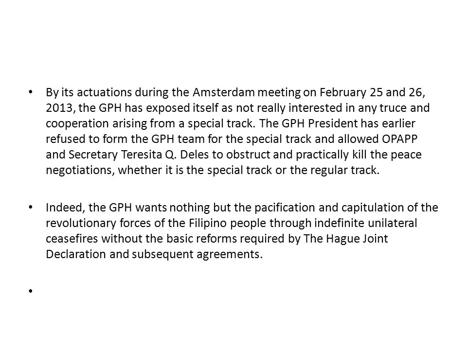 By its actuations during the Amsterdam meeting on February 25 and 26, 2013, the GPH has exposed itself as not really interested in any truce and cooperation arising from a special track. The GPH President has earlier refused to form the GPH team for the special track and allowed OPAPP and Secretary Teresita Q. Deles to obstruct and practically kill the peace negotiations, whether it is the special track or the regular track.
