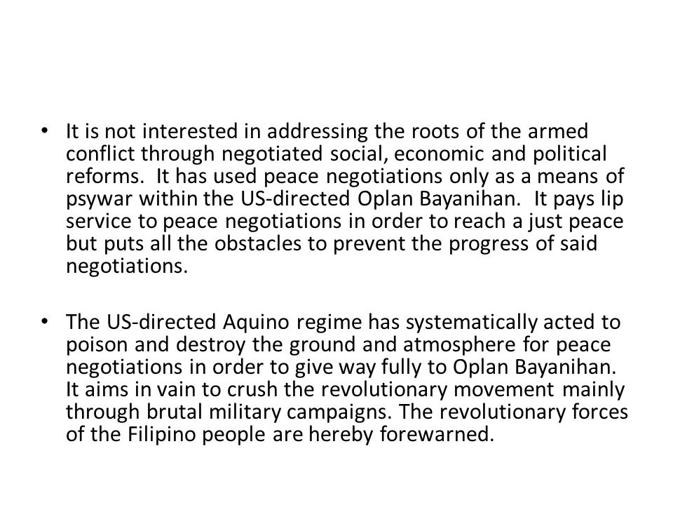 It is not interested in addressing the roots of the armed conflict through negotiated social, economic and political reforms. It has used peace negotiations only as a means of psywar within the US-directed Oplan Bayanihan. It pays lip service to peace negotiations in order to reach a just peace but puts all the obstacles to prevent the progress of said negotiations.