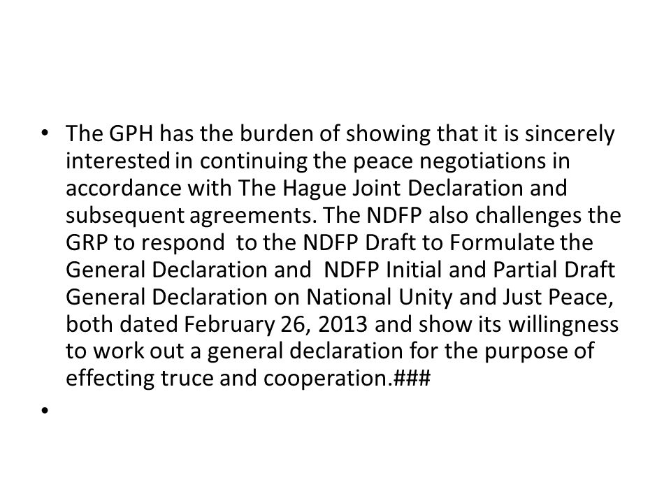 The GPH has the burden of showing that it is sincerely interested in continuing the peace negotiations in accordance with The Hague Joint Declaration and subsequent agreements. The NDFP also challenges the GRP to respond to the NDFP Draft to Formulate the General Declaration and NDFP Initial and Partial Draft General Declaration on National Unity and Just Peace, both dated February 26, 2013 and show its willingness to work out a general declaration for the purpose of effecting truce and cooperation.###