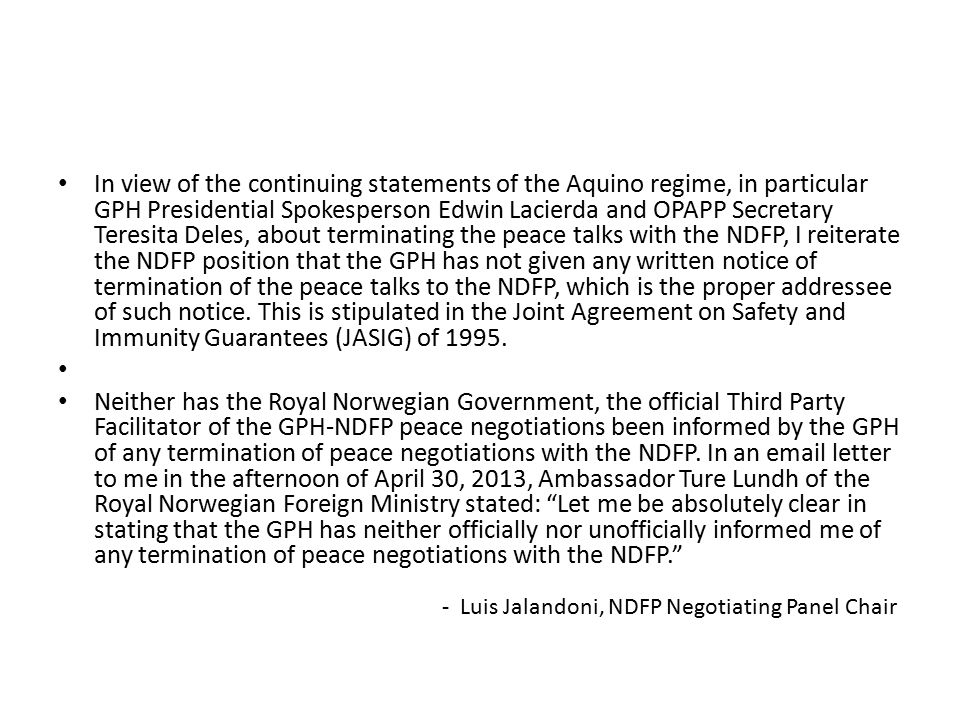 In view of the continuing statements of the Aquino regime, in particular GPH Presidential Spokesperson Edwin Lacierda and OPAPP Secretary Teresita Deles, about terminating the peace talks with the NDFP, I reiterate the NDFP position that the GPH has not given any written notice of termination of the peace talks to the NDFP, which is the proper addressee of such notice. This is stipulated in the Joint Agreement on Safety and Immunity Guarantees (JASIG) of 1995.