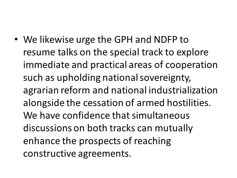 We likewise urge the GPH and NDFP to resume talks on the special track to explore immediate and practical areas of cooperation such as upholding national sovereignty, agrarian reform and national industrialization alongside the cessation of armed hostilities.