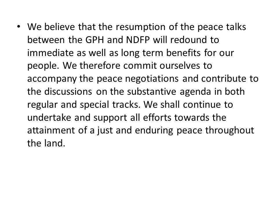 We believe that the resumption of the peace talks between the GPH and NDFP will redound to immediate as well as long term benefits for our people.