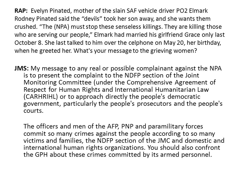 RAP: Evelyn Pinated, mother of the slain SAF vehicle driver PO2 Elmark Rodney Pinated said the devils took her son away, and she wants them crushed. The (NPA) must stop these senseless killings. They are killing those who are serving our people, Elmark had married his girlfriend Grace only last October 8. She last talked to him over the celphone on May 20, her birthday, when he greeted her. What s your message to the grieving women