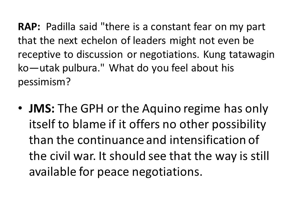 RAP: Padilla said there is a constant fear on my part that the next echelon of leaders might not even be receptive to discussion or negotiations. Kung tatawagin ko—utak pulbura. What do you feel about his pessimism