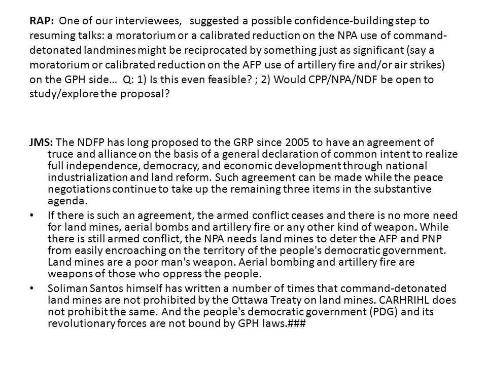 RAP: One of our interviewees, suggested a possible confidence-building step to resuming talks: a moratorium or a calibrated reduction on the NPA use of command-detonated landmines might be reciprocated by something just as significant (say a moratorium or calibrated reduction on the AFP use of artillery fire and/or air strikes) on the GPH side… Q: 1) Is this even feasible ; 2) Would CPP/NPA/NDF be open to study/explore the proposal
