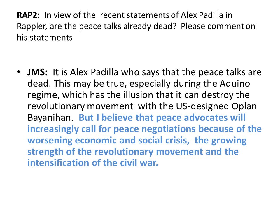 RAP2: In view of the recent statements of Alex Padilla in Rappler, are the peace talks already dead Please comment on his statements