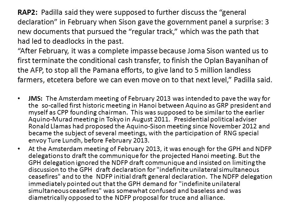 RAP2: Padilla said they were supposed to further discuss the general declaration in February when Sison gave the government panel a surprise: 3 new documents that pursued the regular track, which was the path that had led to deadlocks in the past. After February, it was a complete impasse because Joma Sison wanted us to first terminate the conditional cash transfer, to finish the Oplan Bayanihan of the AFP, to stop all the Pamana efforts, to give land to 5 million landless farmers, etcetera before we can even move on to that next level, Padilla said.