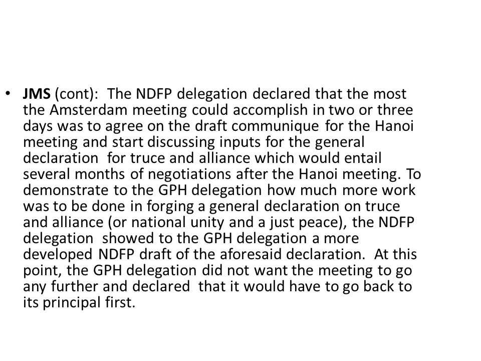 JMS (cont): The NDFP delegation declared that the most the Amsterdam meeting could accomplish in two or three days was to agree on the draft communique for the Hanoi meeting and start discussing inputs for the general declaration for truce and alliance which would entail several months of negotiations after the Hanoi meeting.