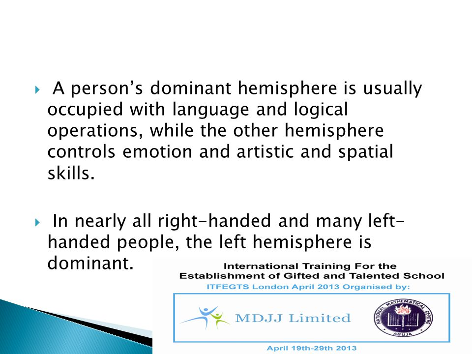 A person's dominant hemisphere is usually occupied with language and logical operations, while the other hemisphere controls emotion and artistic and spatial skills.