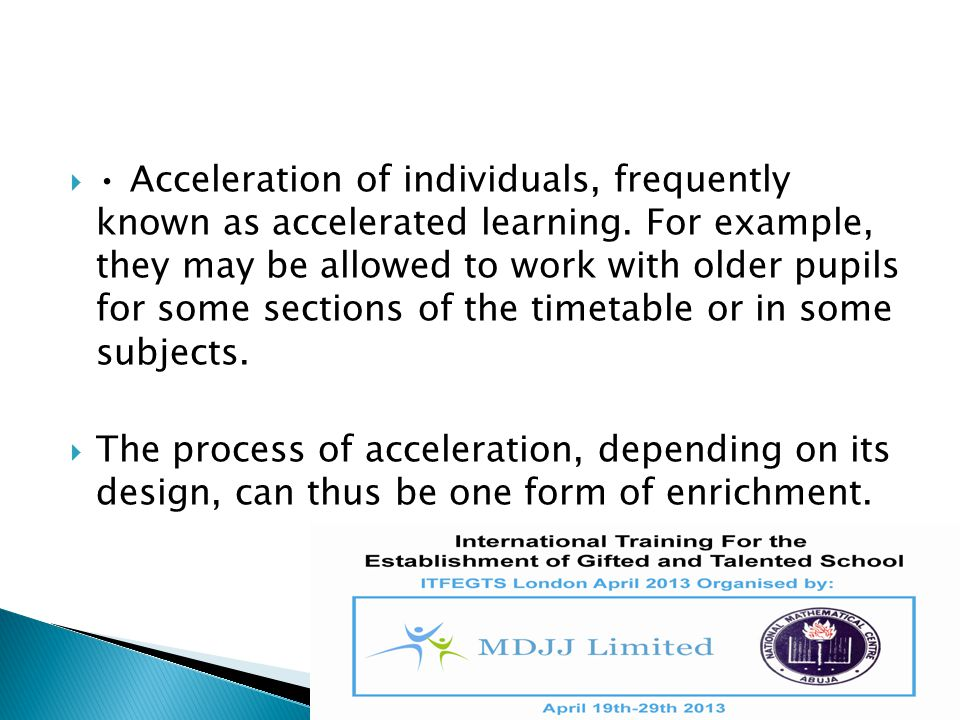 • Acceleration of individuals, frequently known as accelerated learning. For example, they may be allowed to work with older pupils for some sections of the timetable or in some subjects.