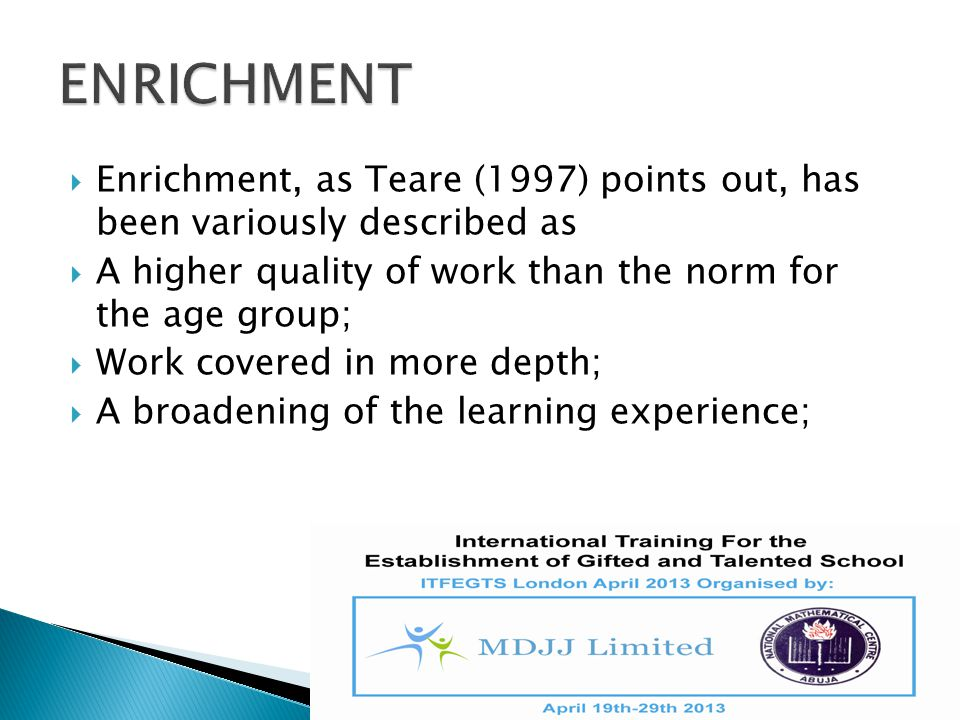 ENRICHMENT Enrichment, as Teare (1997) points out, has been variously described as. A higher quality of work than the norm for the age group;