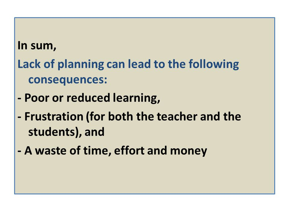 In sum, Lack of planning can lead to the following consequences: - Poor or reduced learning,