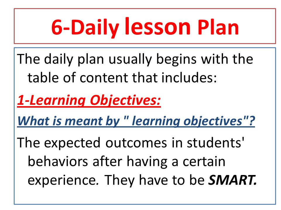 6-Daily lesson Plan The daily plan usually begins with the table of content that includes: 1-Learning Objectives: