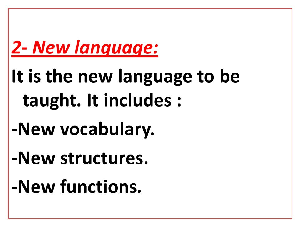 2- New language: It is the new language to be taught. It includes : -New vocabulary. -New structures.