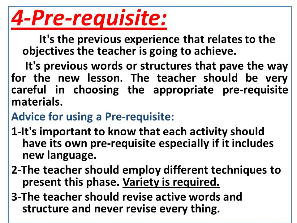 4-Pre-requisite: It s the previous experience that relates to the objectives the teacher is going to achieve.