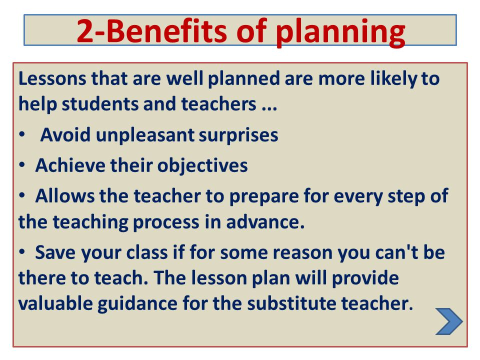 2-Benefits of planning Lessons that are well planned are more likely to help students and teachers ...