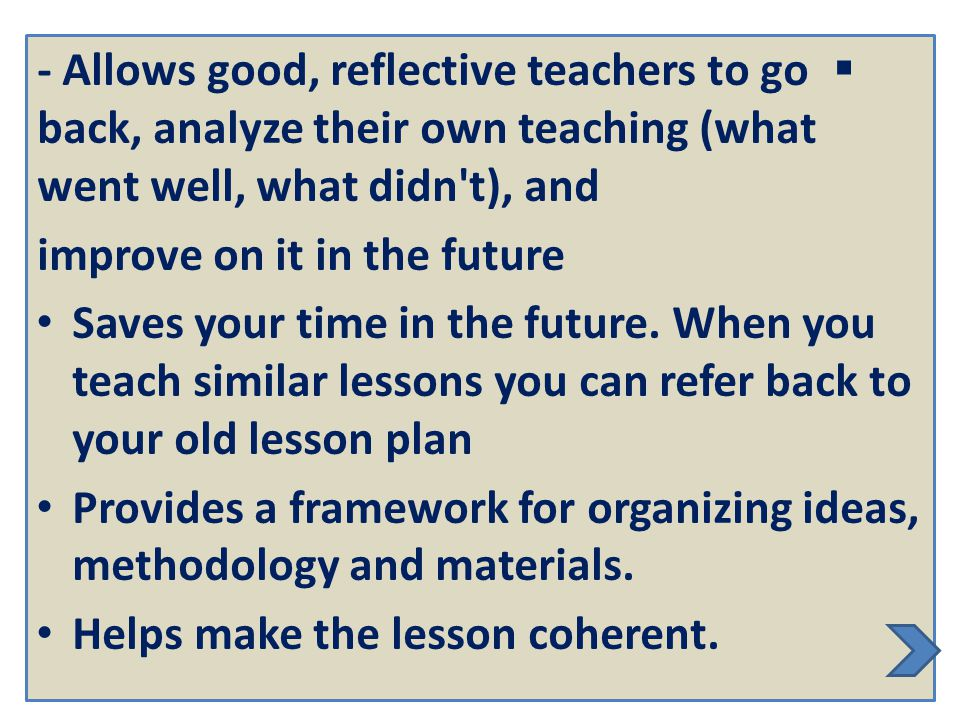 - Allows good, reflective teachers to go back, analyze their own teaching (what went well, what didn t), and