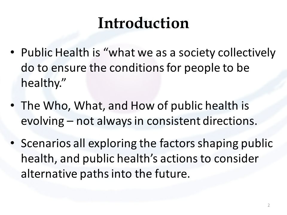 Introduction Public Health is what we as a society collectively do to ensure the conditions for people to be healthy.