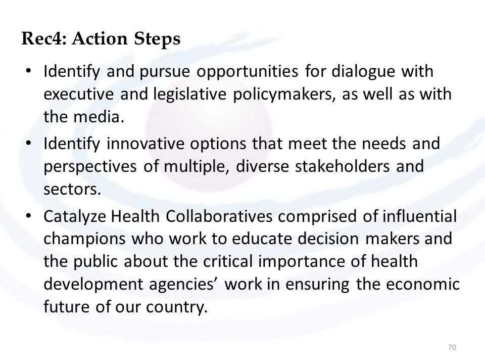 Rec4: Action Steps Identify and pursue opportunities for dialogue with executive and legislative policymakers, as well as with the media.