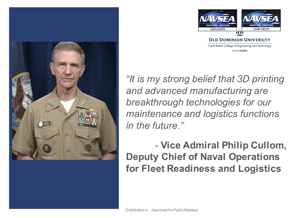 It is my strong belief that 3D printing and advanced manufacturing are breakthrough technologies for our maintenance and logistics functions in the future. - Vice Admiral Philip Cullom, Deputy Chief of Naval Operations for Fleet Readiness and Logistics