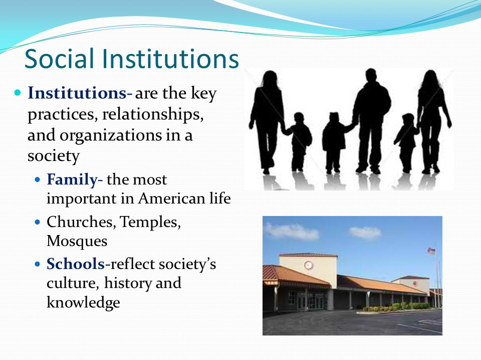 Social Institutions Institutions- are the key practices, relationships, and organizations in a society.