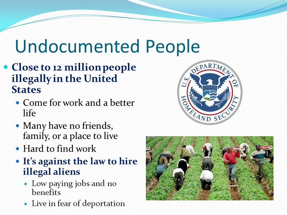Undocumented People Close to 12 million people illegally in the United States. Come for work and a better life.