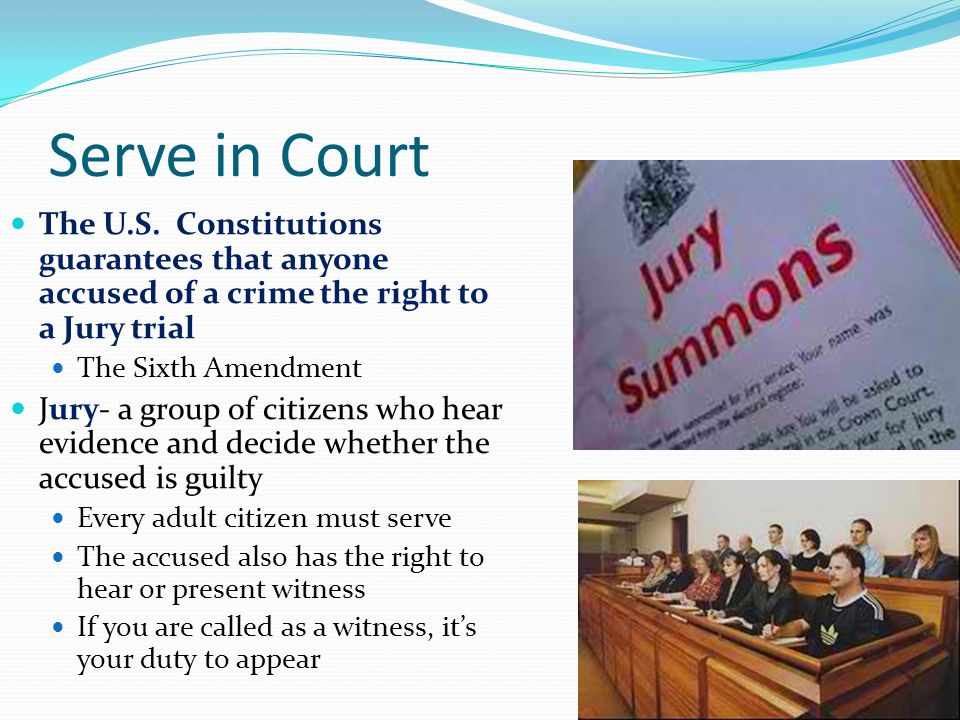 Serve in Court The U.S. Constitutions guarantees that anyone accused of a crime the right to a Jury trial.