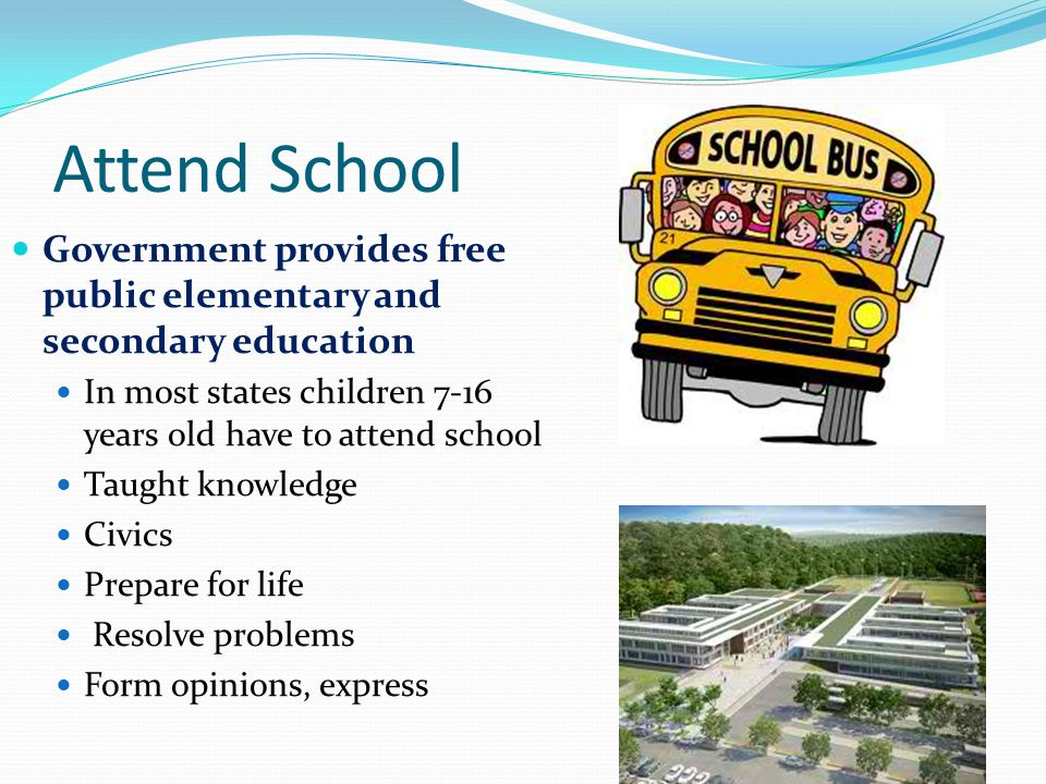 Attend School Government provides free public elementary and secondary education. In most states children 7-16 years old have to attend school.