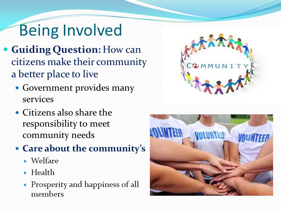 Being Involved Guiding Question: How can citizens make their community a better place to live. Government provides many services.