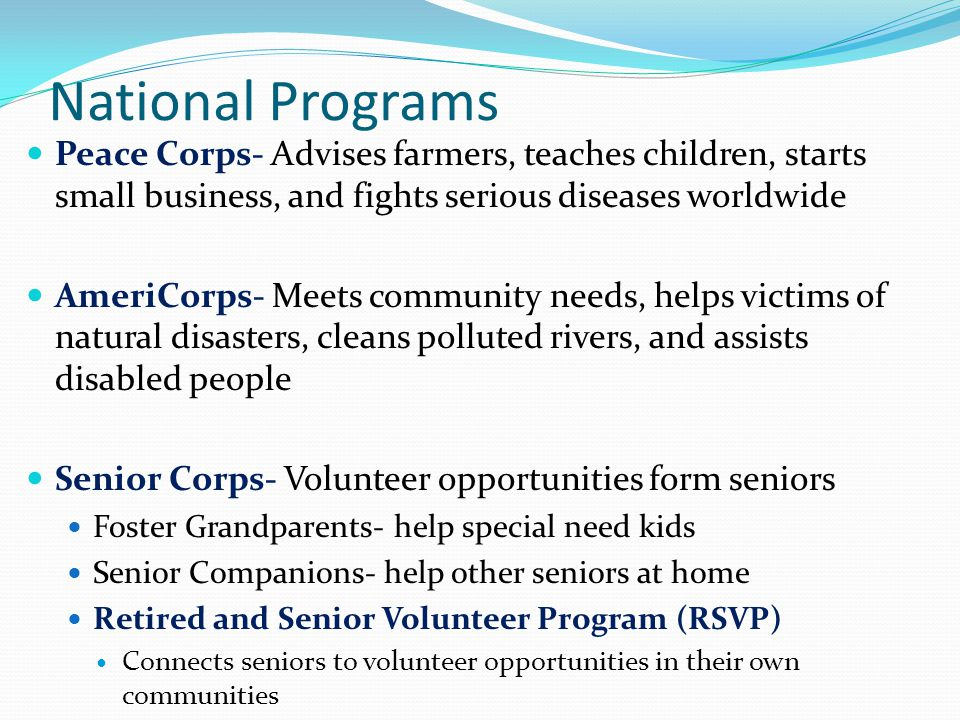 National Programs Peace Corps- Advises farmers, teaches children, starts small business, and fights serious diseases worldwide.