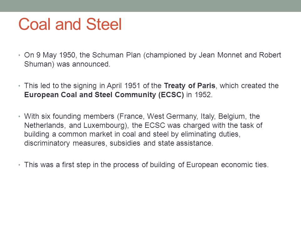 Coal and Steel On 9 May 1950, the Schuman Plan (championed by Jean Monnet and Robert Shuman) was announced.