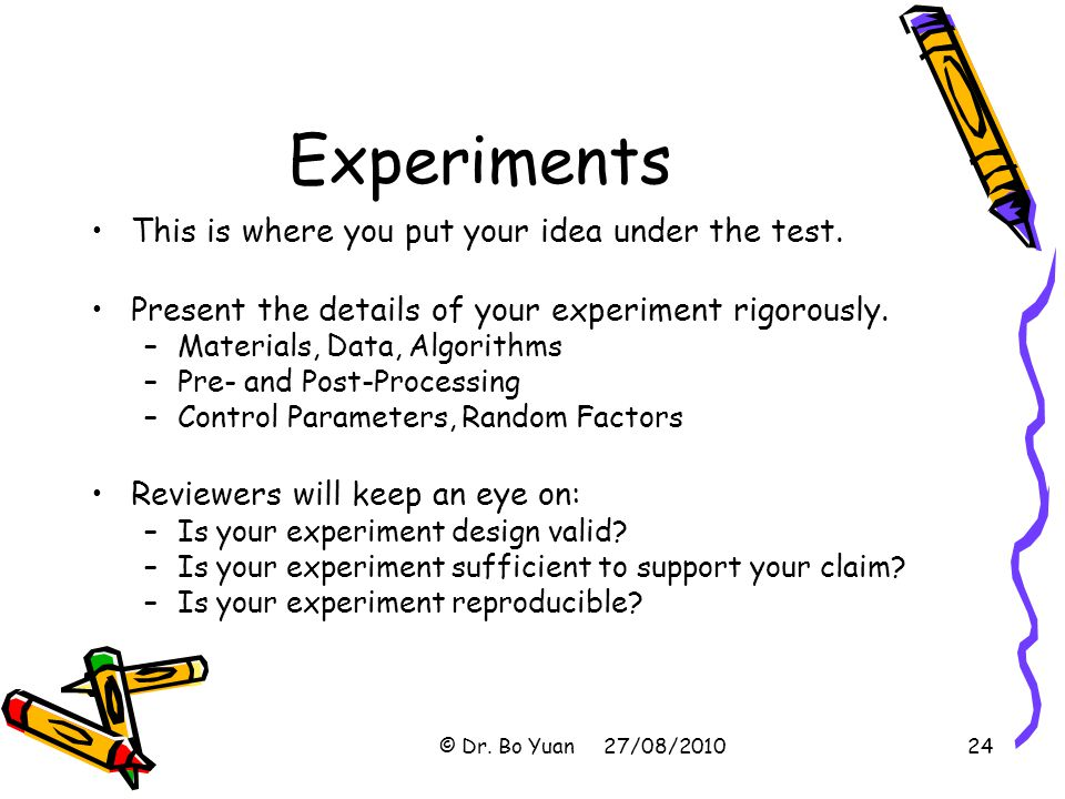 Experiments This is where you put your idea under the test.