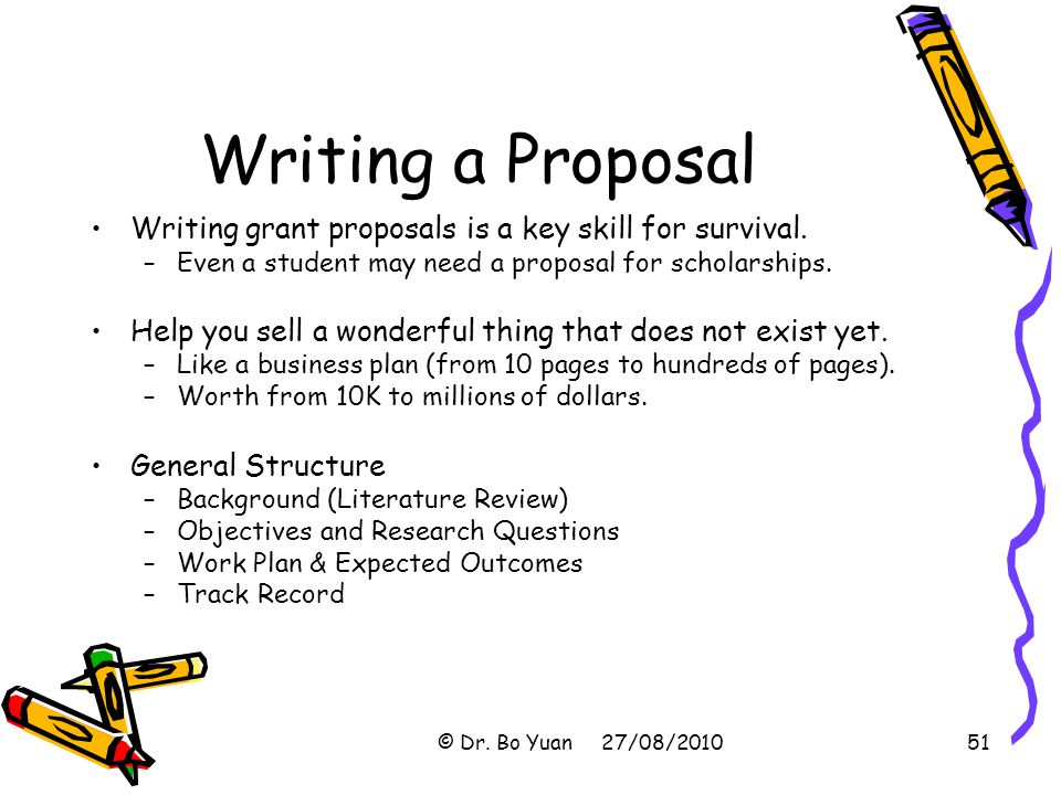Writing a Proposal Writing grant proposals is a key skill for survival. Even a student may need a proposal for scholarships.