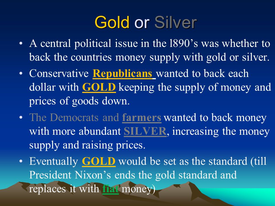 Gold or Silver A central political issue in the l890's was whether to back the countries money supply with gold or silver.
