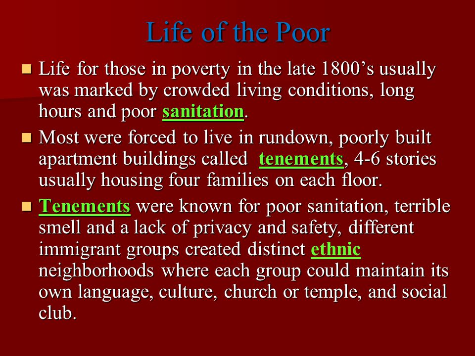 Life of the Poor Life for those in poverty in the late 1800's usually was marked by crowded living conditions, long hours and poor sanitation.