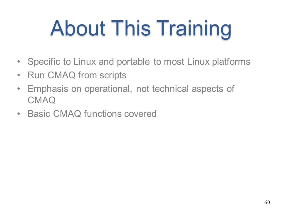 About This Training Specific to Linux and portable to most Linux platforms. Run CMAQ from scripts.