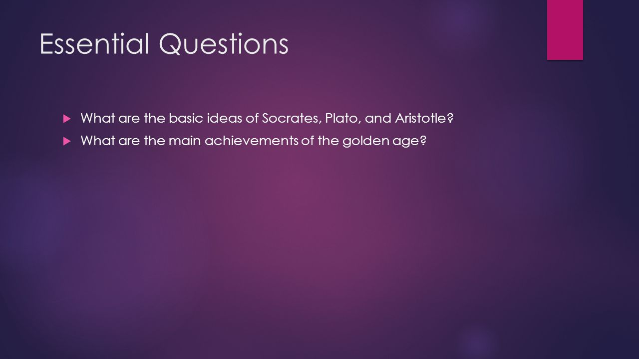Essential Questions What are the basic ideas of Socrates, Plato, and Aristotle.