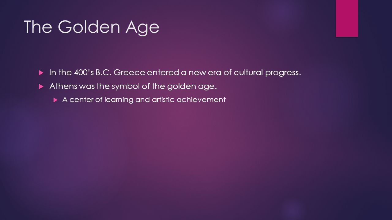 The Golden Age In the 400's B.C. Greece entered a new era of cultural progress. Athens was the symbol of the golden age.