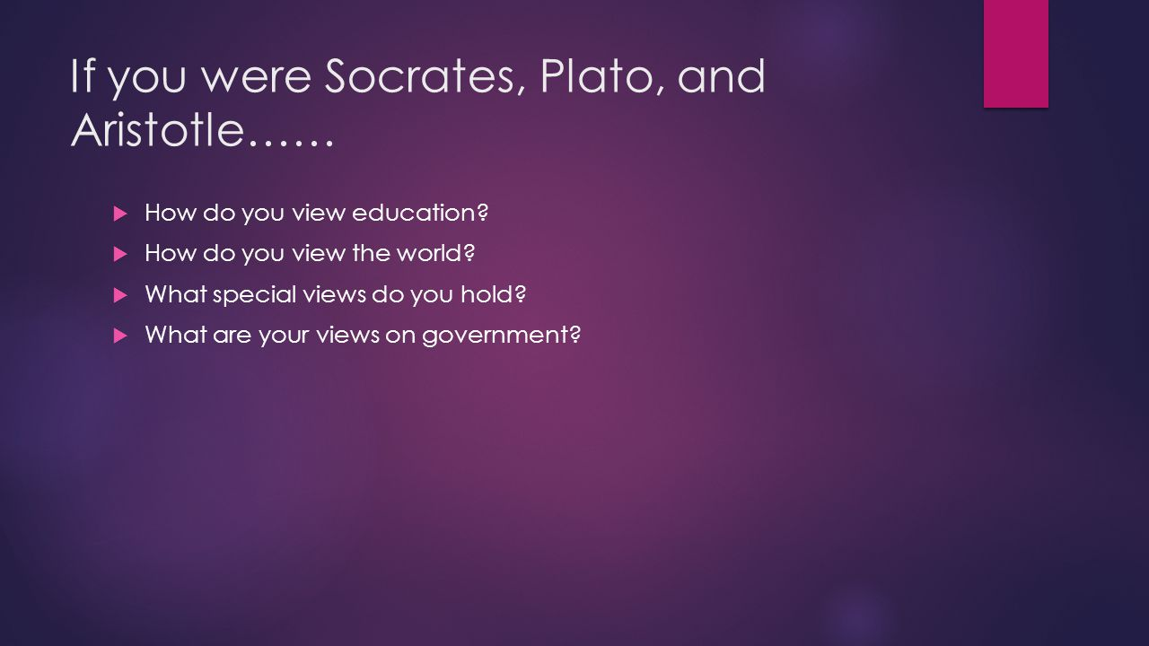 If you were Socrates, Plato, and Aristotle……
