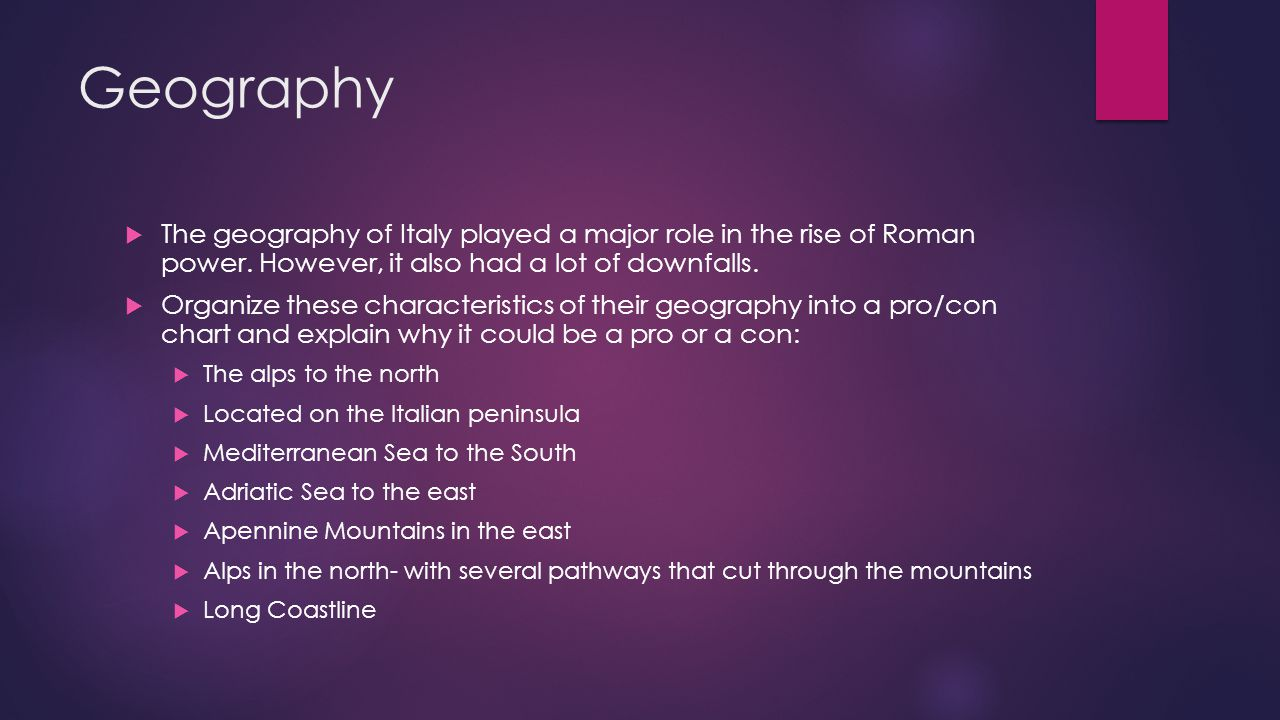 Geography The geography of Italy played a major role in the rise of Roman power. However, it also had a lot of downfalls.