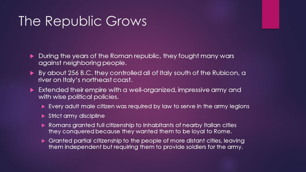 The Republic Grows During the years of the Roman republic, they fought many wars against neighboring people.