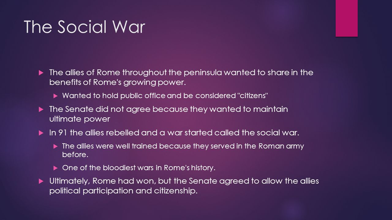 The Social War The allies of Rome throughout the peninsula wanted to share in the benefits of Rome s growing power.