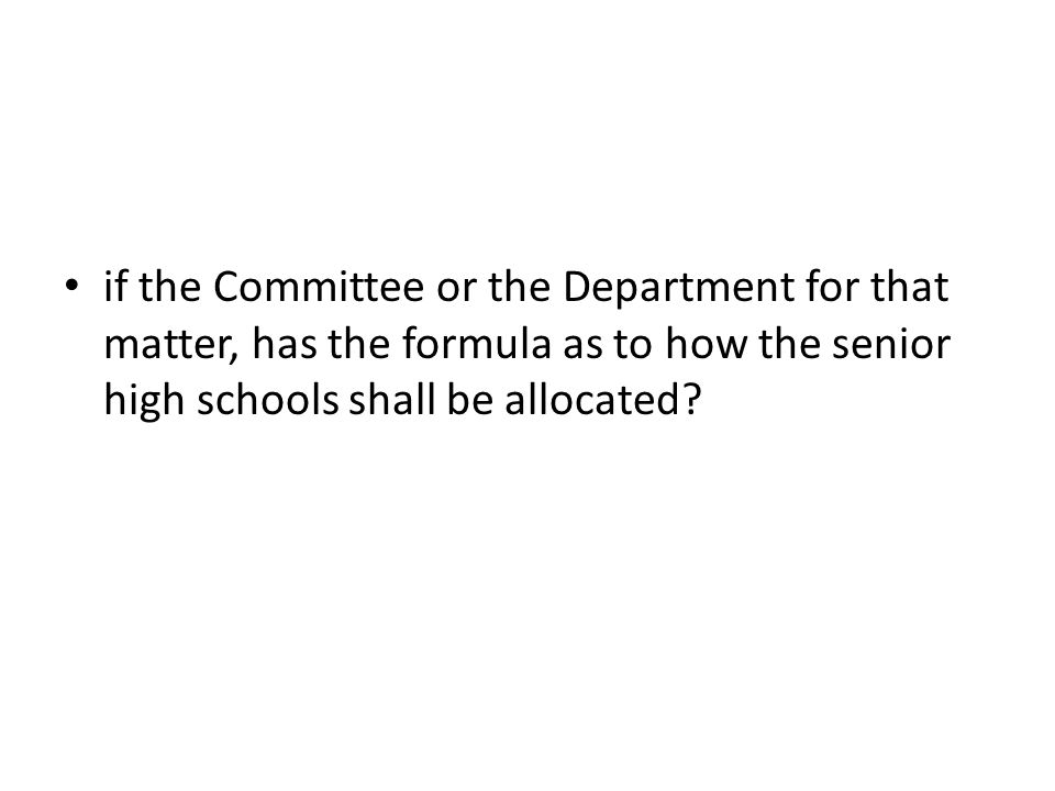 if the Committee or the Department for that matter, has the formula as to how the senior high schools shall be allocated