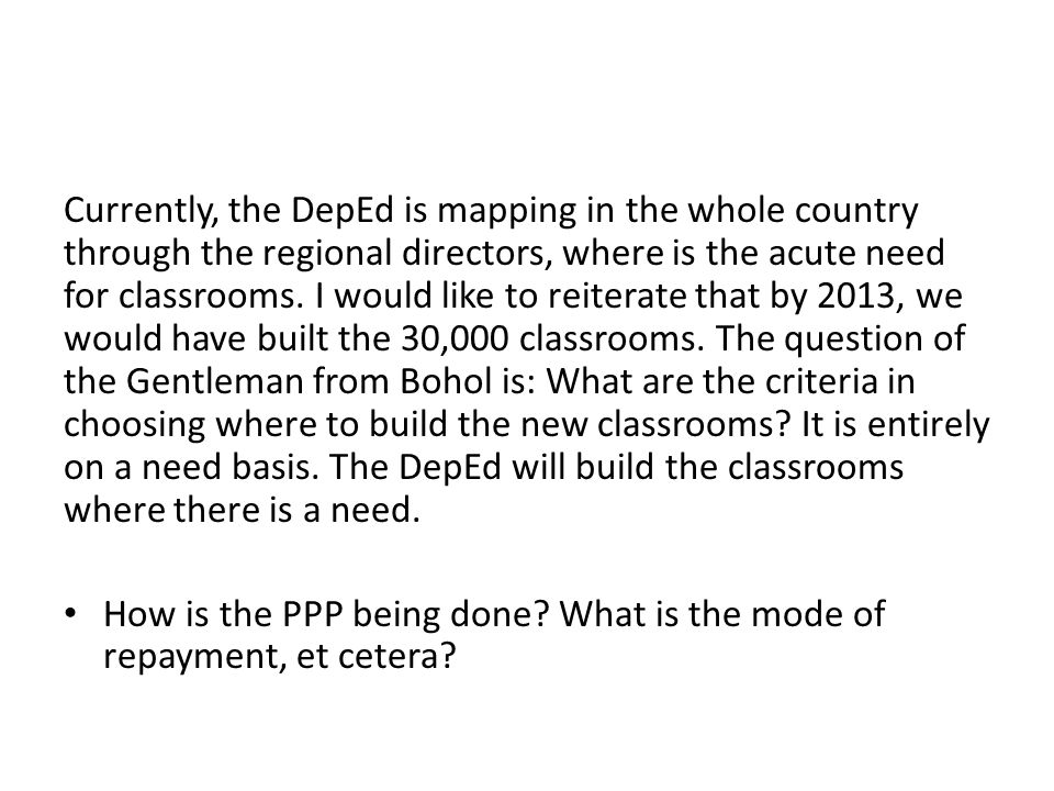 Currently, the DepEd is mapping in the whole country through the regional directors, where is the acute need for classrooms. I would like to reiterate that by 2013, we would have built the 30,000 classrooms. The question of the Gentleman from Bohol is: What are the criteria in choosing where to build the new classrooms It is entirely on a need basis. The DepEd will build the classrooms where there is a need.