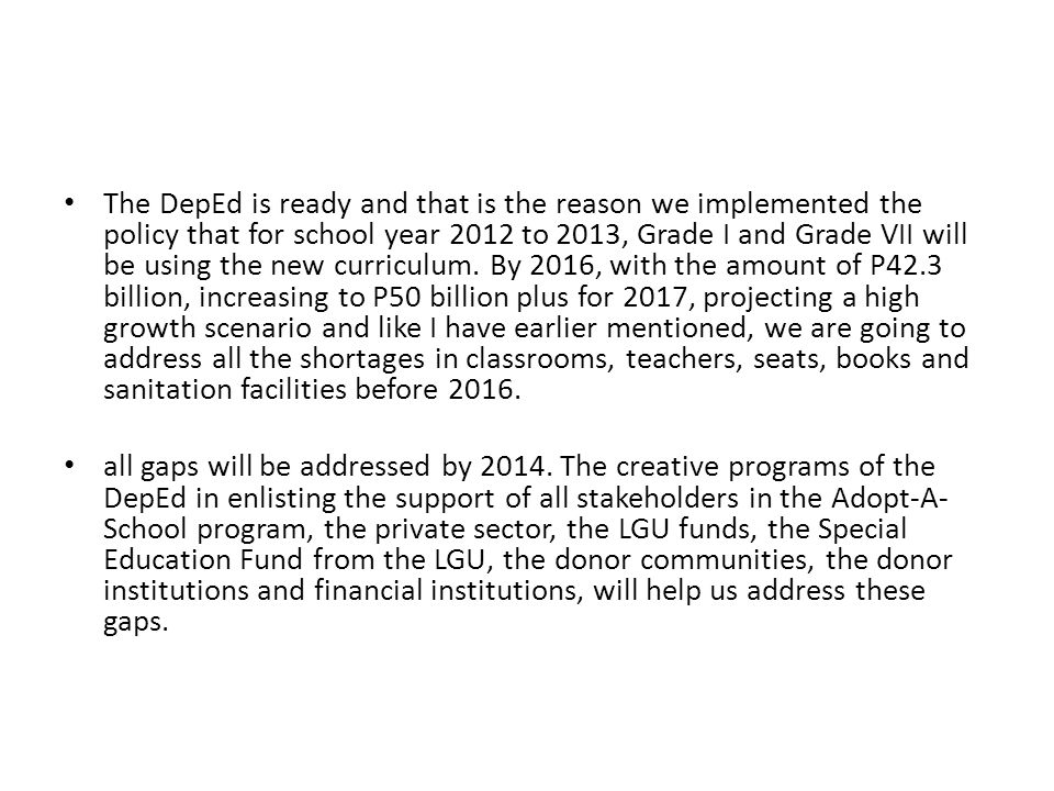 The DepEd is ready and that is the reason we implemented the policy that for school year 2012 to 2013, Grade I and Grade VII will be using the new curriculum. By 2016, with the amount of P42.3 billion, increasing to P50 billion plus for 2017, projecting a high growth scenario and like I have earlier mentioned, we are going to address all the shortages in classrooms, teachers, seats, books and sanitation facilities before 2016.