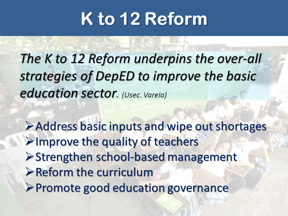 K to 12 Reform The K to 12 Reform underpins the over-all strategies of DepED to improve the basic education sector. (Usec. Varela)